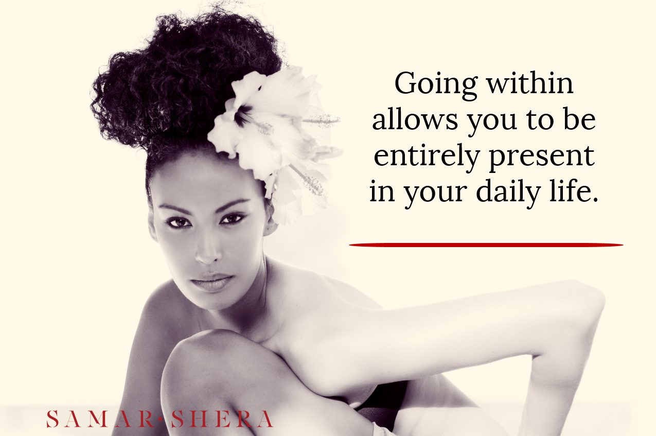 Going within allows you to be entirely present in your daily life