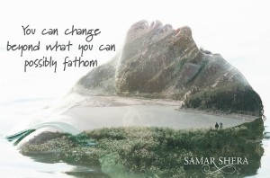 You can change beyond what you can possibly fathom samar shera quote