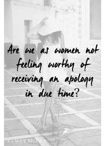 Are we as women not feeling worthy of receiving an apology in due time
