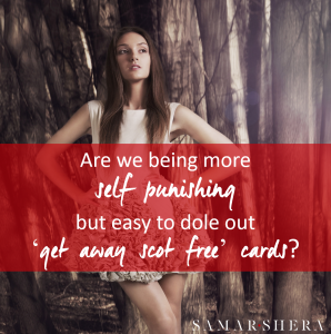 Are we being more self punishing but easy to dole out get away scot free cards