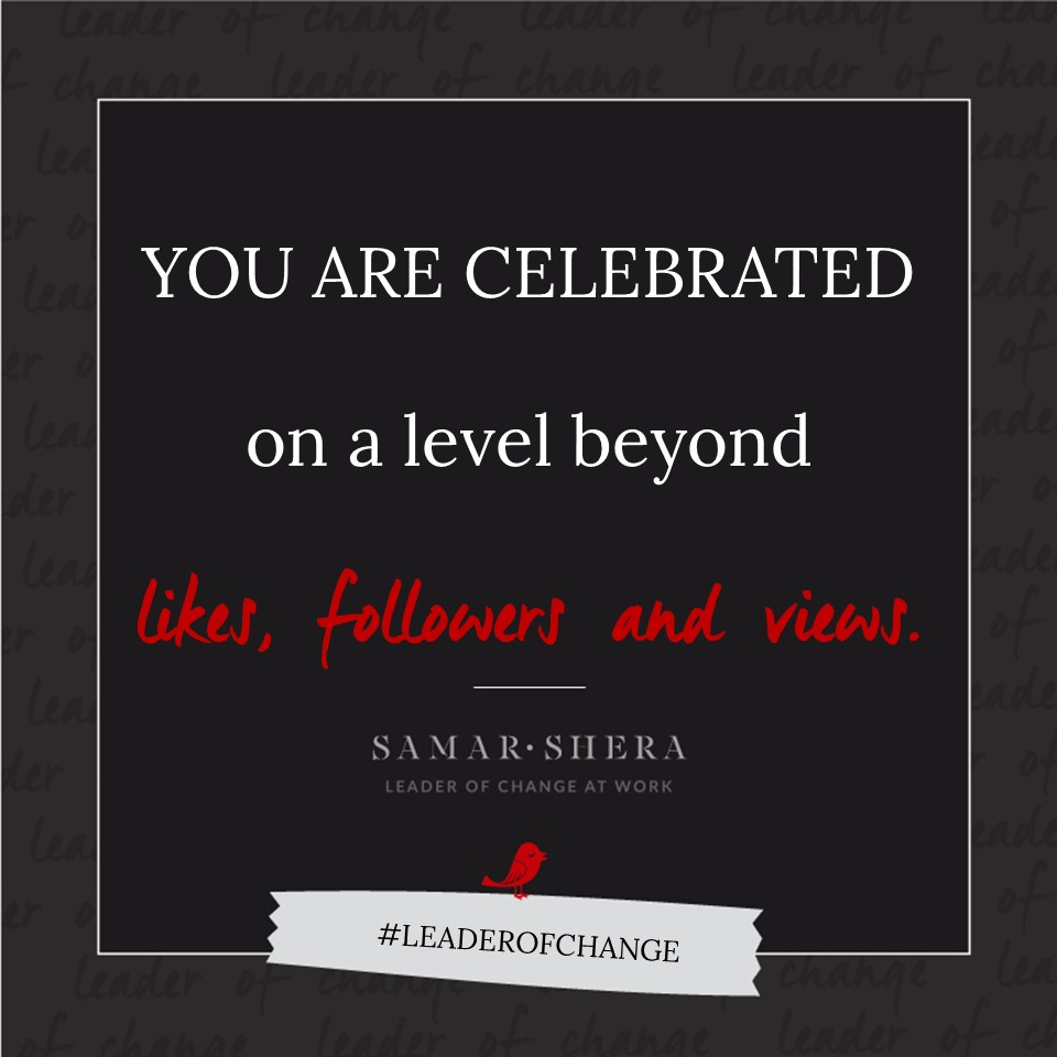You are celebrated on a level beyond likes, followers and views.
